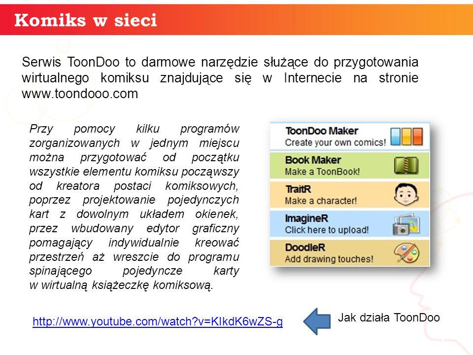 Komiks w sieci informatyka + 3 Serwis ToonDoo to darmowe narzędzie służące do przygotowania wirtualnego komiksu znajdujące się w Internecie na stronie www.toondooo.com Przy pomocy kilku programów zorganizowanych w jednym miejscu można przygotować od początku wszystkie elementu komiksu począwszy od kreatora postaci komiksowych, poprzez projektowanie pojedynczych kart z dowolnym układem okienek, przez wbudowany edytor graficzny pomagający indywidualnie kreować przestrzeń aż wreszcie do programu spinającego pojedyncze karty w wirtualną książeczkę komiksową.