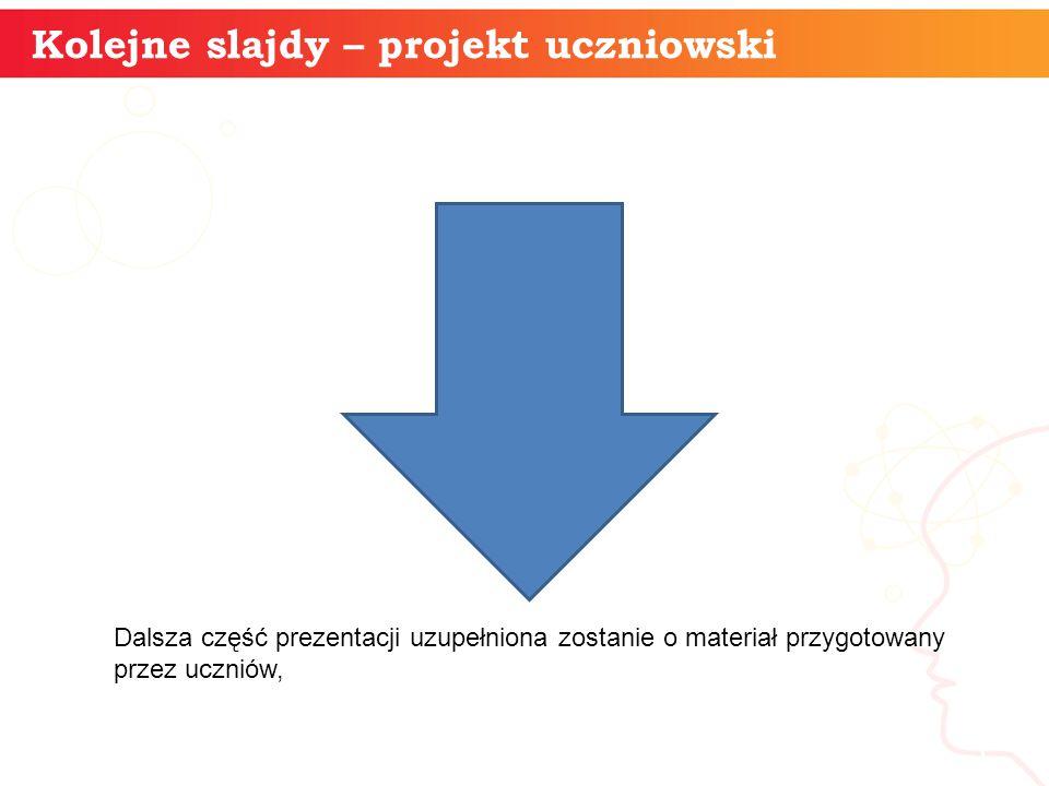 Kolejne slajdy – projekt uczniowski informatyka + 5 Dalsza część prezentacji uzupełniona zostanie o materiał przygotowany przez uczniów,