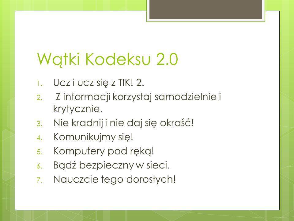 Wątki Kodeksu 2.0 1. Ucz i ucz się z TIK! 2. 2. Z informacji korzystaj samodzielnie i krytycznie. 3. Nie kradnij i nie daj się okraść! 4. Komunikujmy