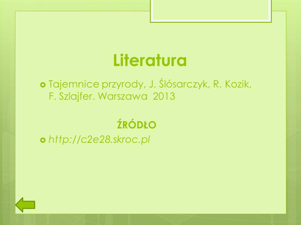 Literatura  Tajemnice przyrody, J. Ślósarczyk, R. Kozik, F. Szlajfer. Warszawa 2013 ŹRÓDŁO  http://c2e28.skroc.pl