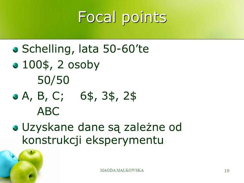 MAGDA MAŁKOWSKA 19 Focal points Schelling, lata 50-60'te 100$, 2 osoby 50/50 A, B, C; 6$, 3$, 2$ ABC Uzyskane dane są zależne od konstrukcji eksperymentu