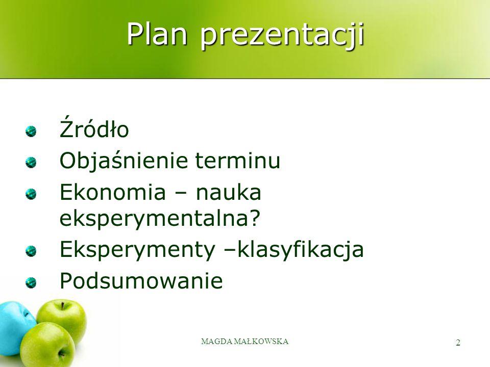 MAGDA MAŁKOWSKA 2 Plan prezentacji Źródło Objaśnienie terminu Ekonomia – nauka eksperymentalna? Eksperymenty –klasyfikacja Podsumowanie