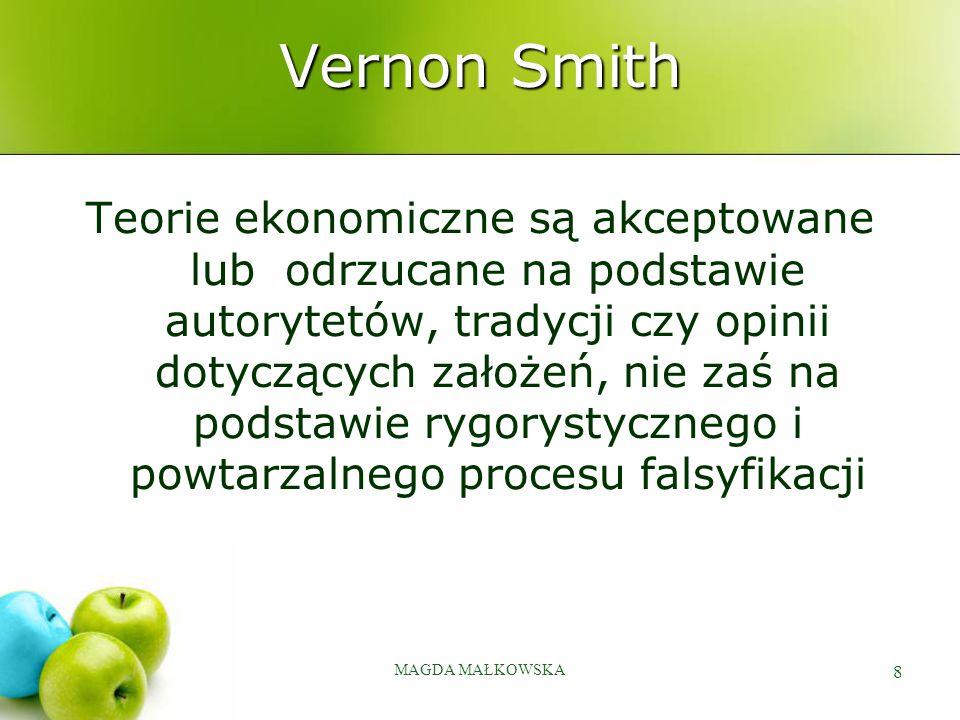 MAGDA MAŁKOWSKA 8 Vernon Smith Teorie ekonomiczne są akceptowane lub odrzucane na podstawie autorytetów, tradycji czy opinii dotyczących założeń, nie zaś na podstawie rygorystycznego i powtarzalnego procesu falsyfikacji