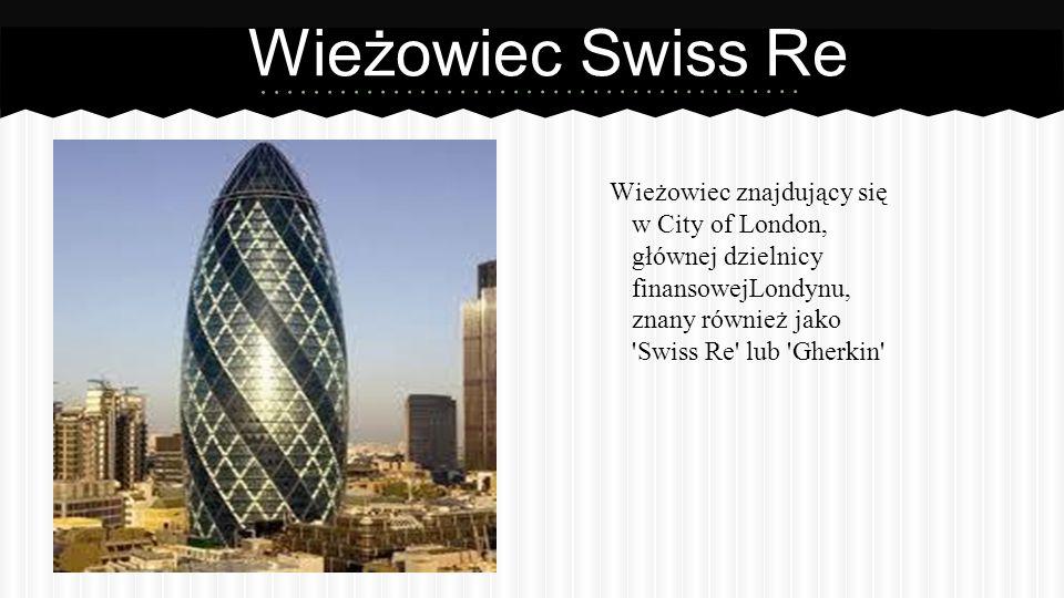 Wieżowiec Swiss Re Wieżowiec znajdujący się w City of London, głównej dzielnicy finansowejLondynu, znany również jako Swiss Re lub Gherkin