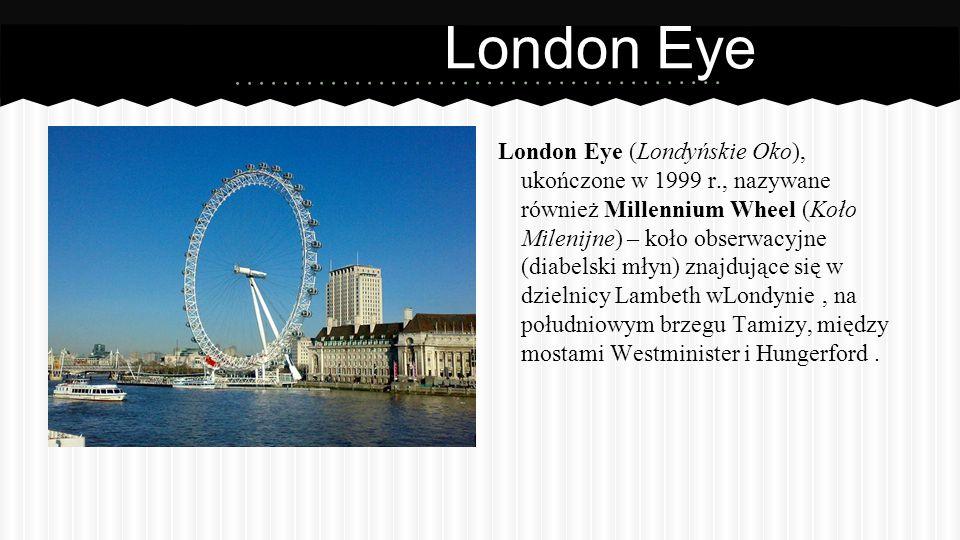 London Eye London Eye (Londyńskie Oko), ukończone w 1999 r., nazywane również Millennium Wheel (Koło Milenijne) – koło obserwacyjne (diabelski młyn) znajdujące się w dzielnicy Lambeth wLondynie, na południowym brzegu Tamizy, między mostami Westminister i Hungerford.