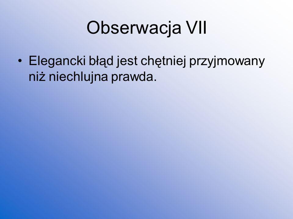 Obserwacja VII Elegancki błąd jest chętniej przyjmowany niż niechlujna prawda.