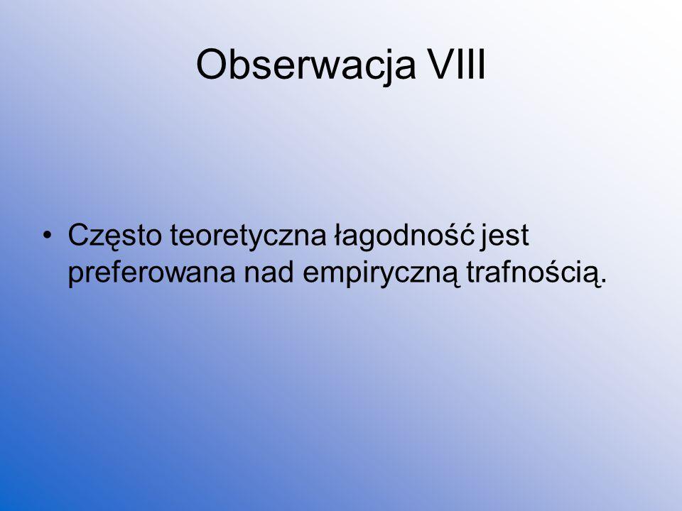 Obserwacja VIII Często teoretyczna łagodność jest preferowana nad empiryczną trafnością.