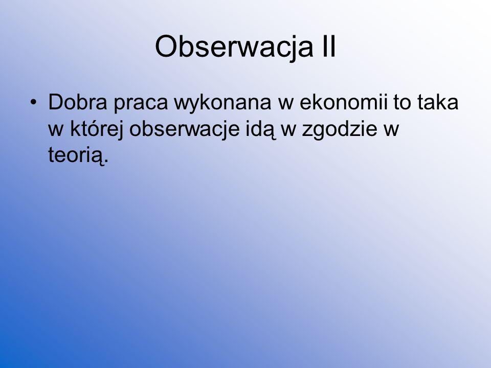 Obserwacja II Dobra praca wykonana w ekonomii to taka w której obserwacje idą w zgodzie w teorią.