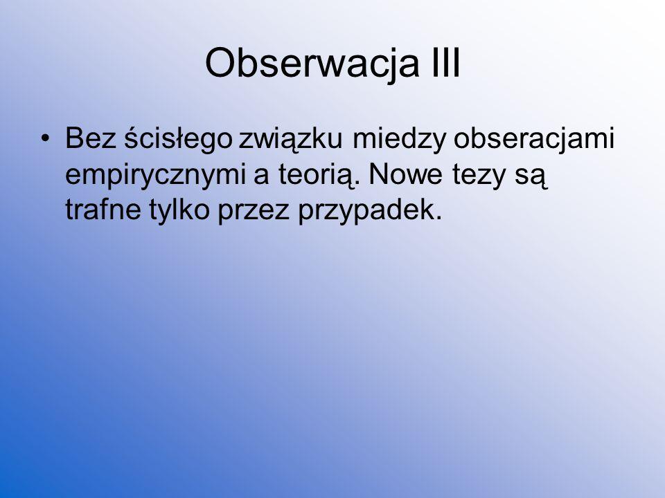 Obserwacja III Bez ścisłego związku miedzy obseracjami empirycznymi a teorią.