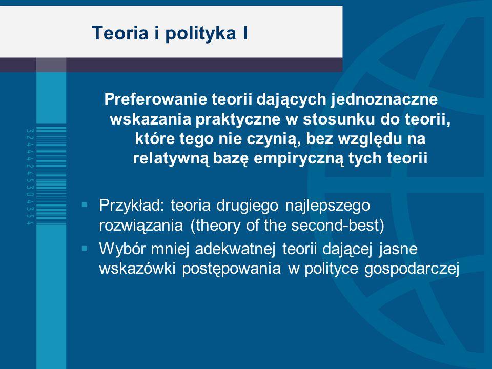 Teoria i polityka I Preferowanie teorii dających jednoznaczne wskazania praktyczne w stosunku do teorii, które tego nie czynią, bez względu na relatywną bazę empiryczną tych teorii  Przykład: teoria drugiego najlepszego rozwiązania (theory of the second-best)  Wybór mniej adekwatnej teorii dającej jasne wskazówki postępowania w polityce gospodarczej