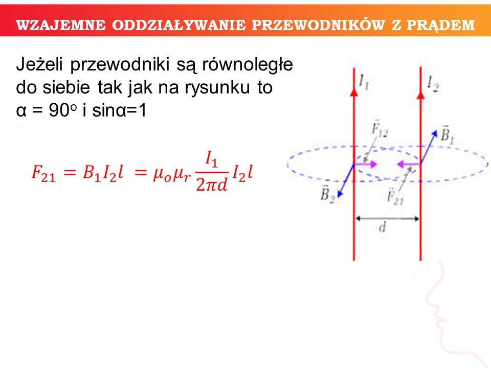 Jeżeli przewodniki są równoległe do siebie tak jak na rysunku to α = 90 o i sinα=1 WZAJEMNE ODDZIAŁYWANIE PRZEWODNIKÓW Z PRĄDEM