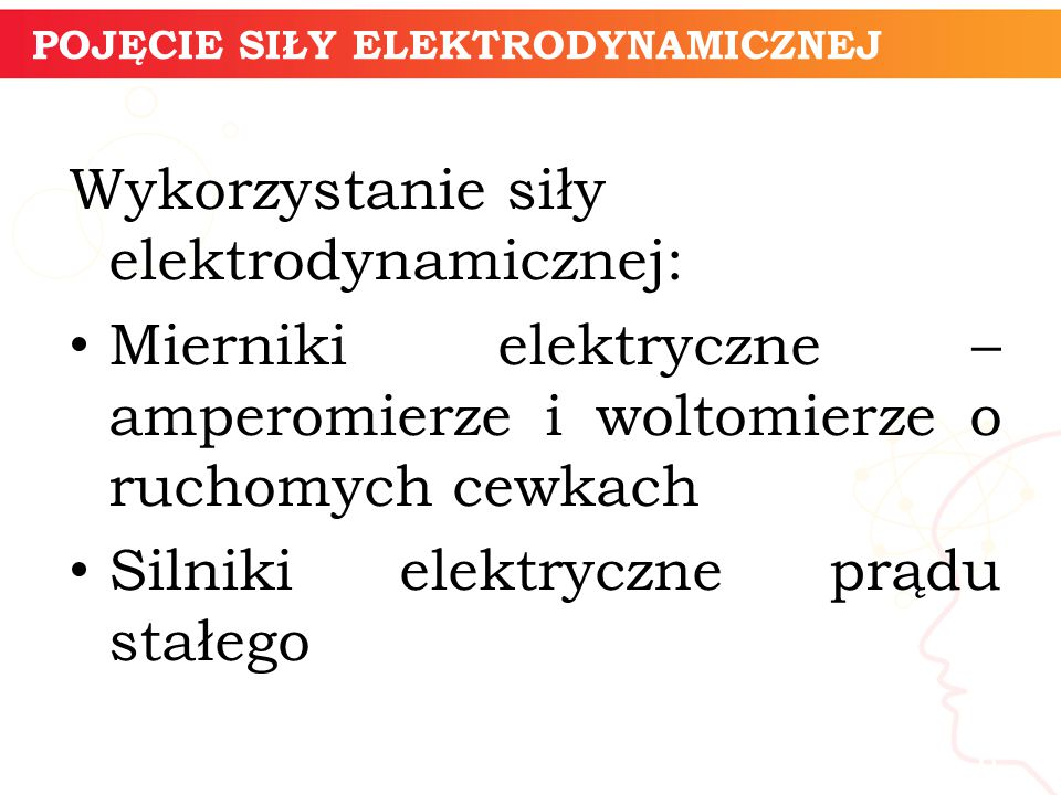 Wykorzystanie siły elektrodynamicznej: Mierniki elektryczne – amperomierze i woltomierze o ruchomych cewkach Silniki elektryczne prądu stałego 6 POJĘCIE SIŁY ELEKTRODYNAMICZNEJ