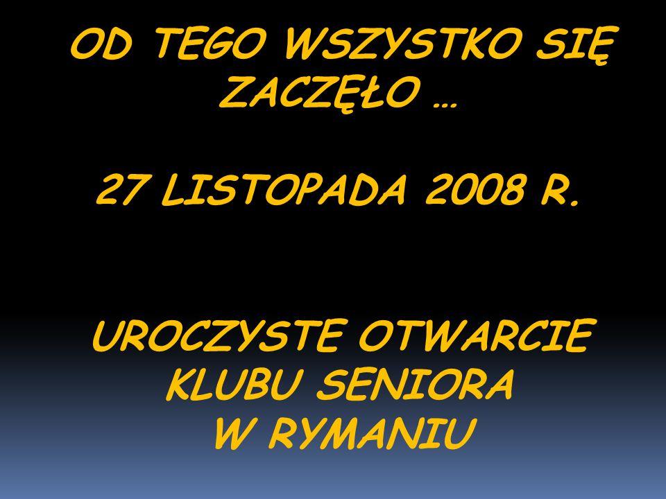 OD TEGO WSZYSTKO SIĘ ZACZĘŁO … 27 LISTOPADA 2008 R. UROCZYSTE OTWARCIE KLUBU SENIORA W RYMANIU