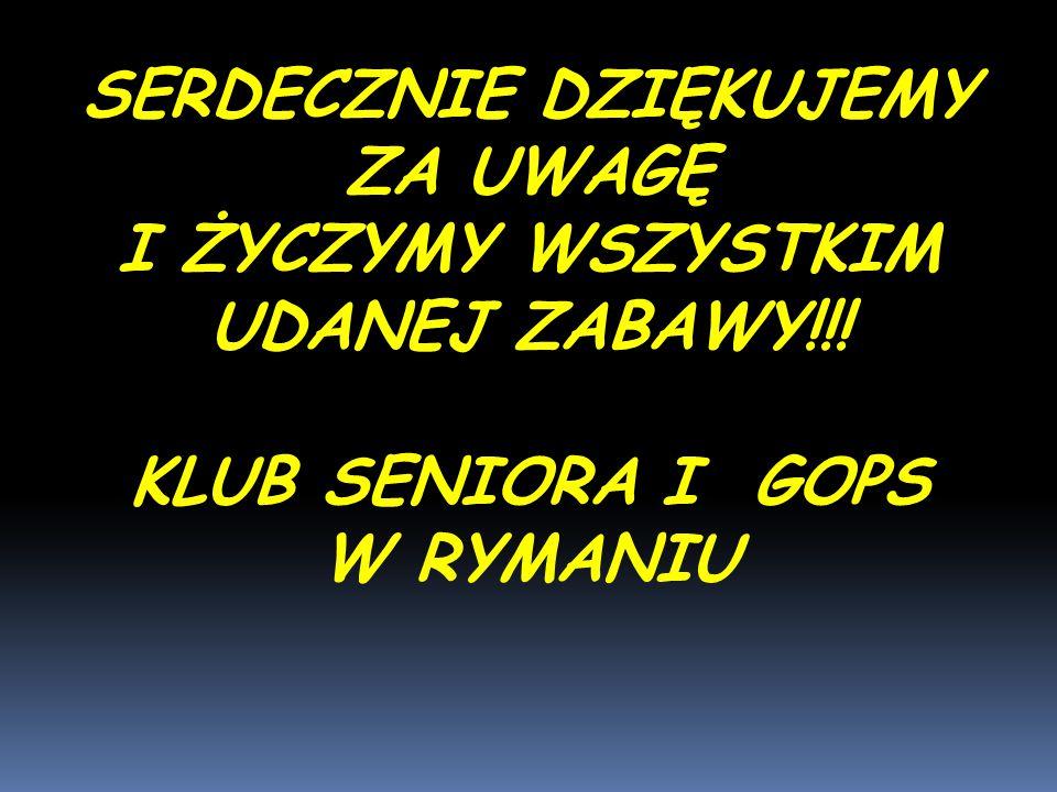 SERDECZNIE DZIĘKUJEMY ZA UWAGĘ I ŻYCZYMY WSZYSTKIM UDANEJ ZABAWY!!! KLUB SENIORA I GOPS W RYMANIU