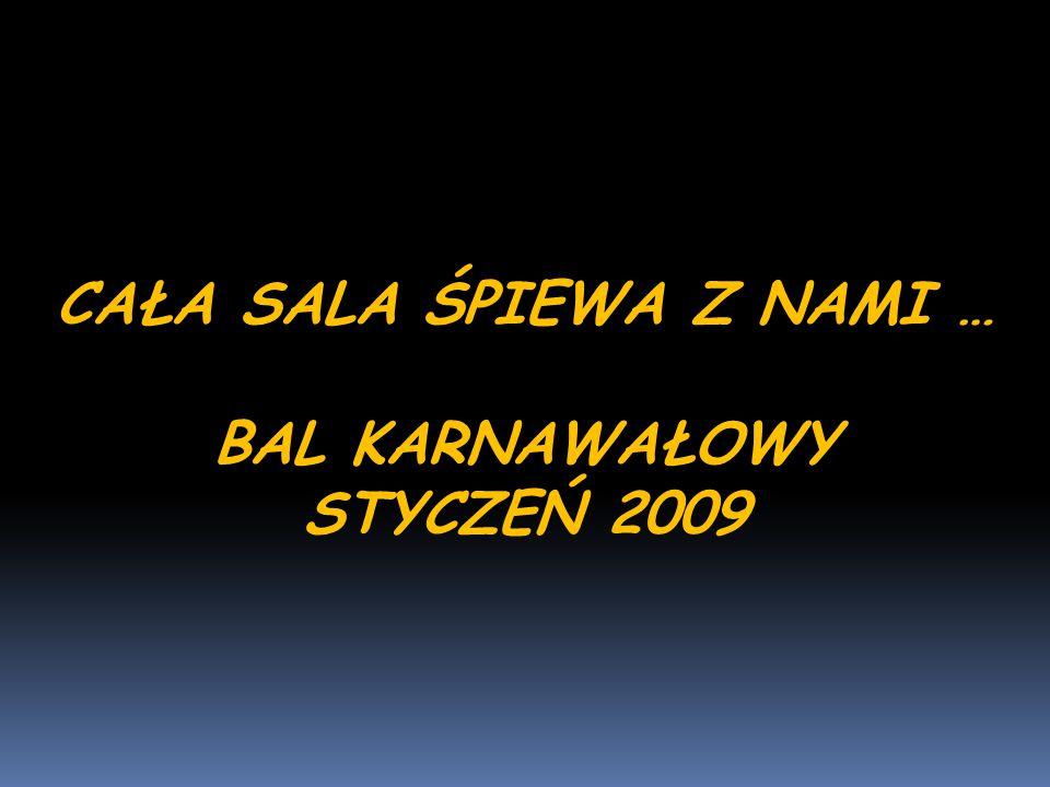 CAŁA SALA ŚPIEWA Z NAMI … BAL KARNAWAŁOWY STYCZEŃ 2009
