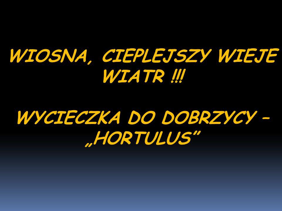 """WIOSNA, CIEPLEJSZY WIEJE WIATR !!! WYCIECZKA DO DOBRZYCY – """"HORTULUS"""""""