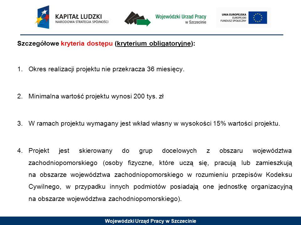 Wojewódzki Urząd Pracy w Szczecinie Szczegółowe kryteria dostępu (kryterium obligatoryjne): 1.Okres realizacji projektu nie przekracza 36 miesięcy.