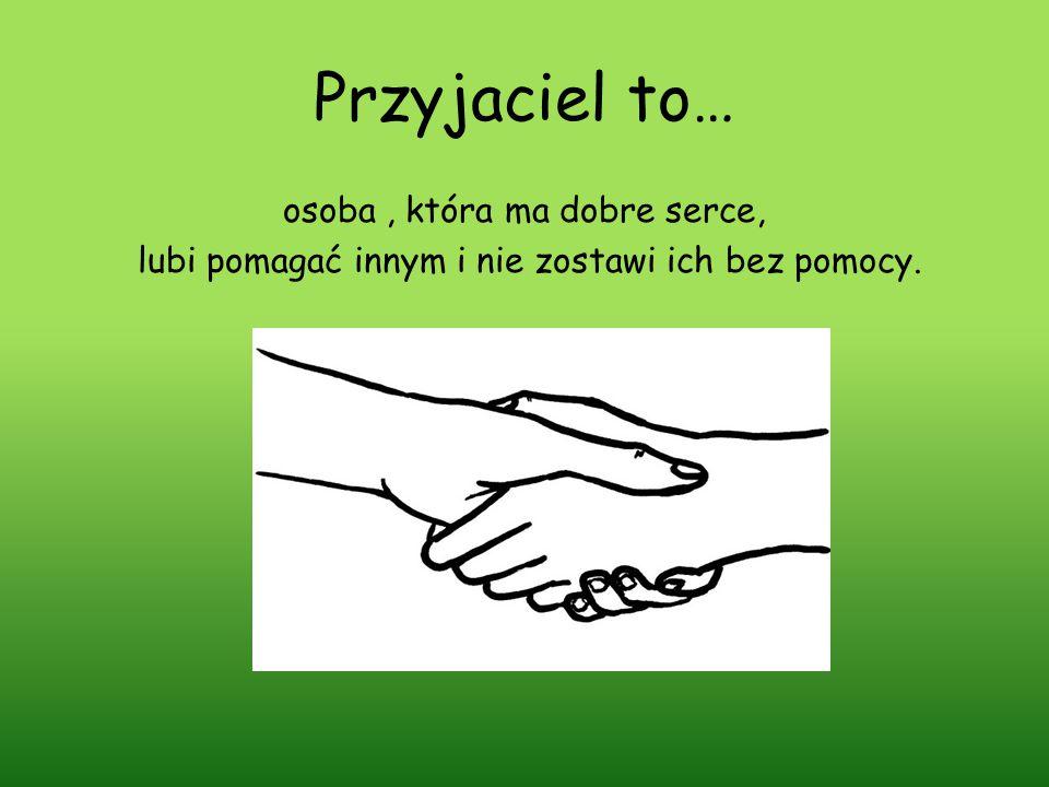 Przyjaciel to… osoba, która ma dobre serce, lubi pomagać innym i nie zostawi ich bez pomocy.