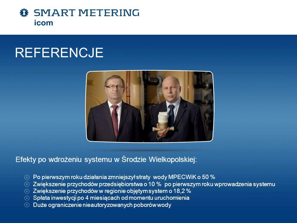 Efekty po wdrożeniu systemu w Środzie Wielkopolskiej: REFERENCJE Po pierwszym roku działania zmniejszył straty wody MPECWiK o 50 % Zwiększenie przychodów przedsiębiorstwa o 10 % po pierwszym roku wprowadzenia systemu Zwiększenie przychodów w regionie objętym system o 18,2 % Spłata inwestycji po 4 miesiącach od momentu uruchomienia Duże ograniczenie nieautoryzowanych poborów wody