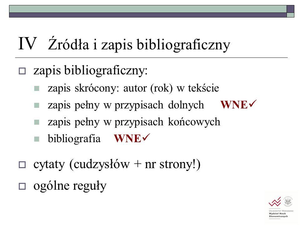IV Źródła i zapis bibliograficzny  zapis bibliograficzny: zapis skrócony: autor (rok) w tekście zapis pełny w przypisach dolnych WNE zapis pełny w pr