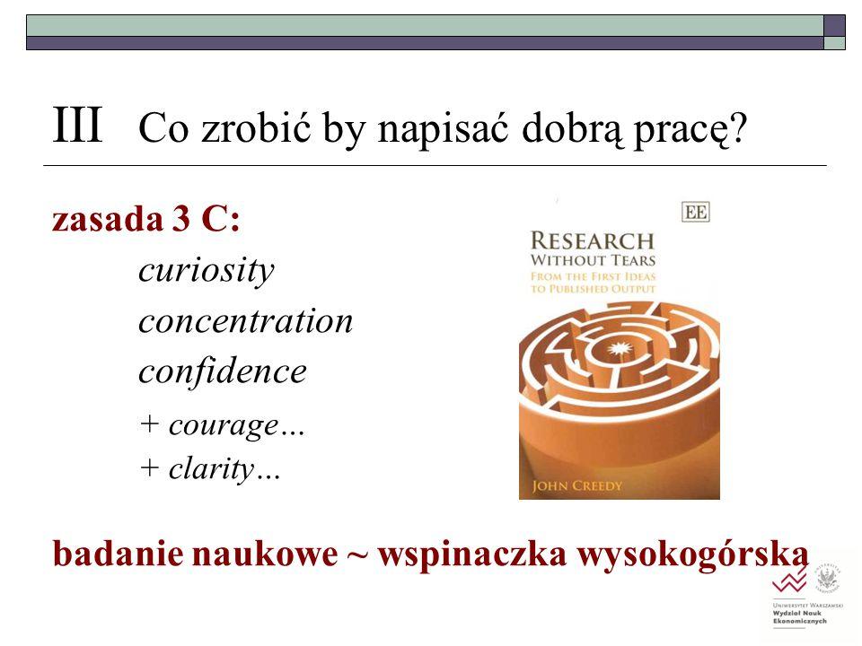 III Co zrobić by napisać dobrą pracę? zasada 3 C: curiosity concentration confidence + courage… + clarity… badanie naukowe ~ wspinaczka wysokogórska