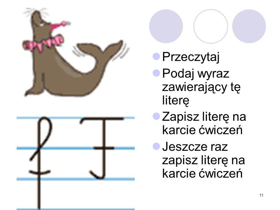 11 Przeczytaj Podaj wyraz zawierający tę literę Zapisz literę na karcie ćwiczeń Jeszcze raz zapisz literę na karcie ćwiczeń