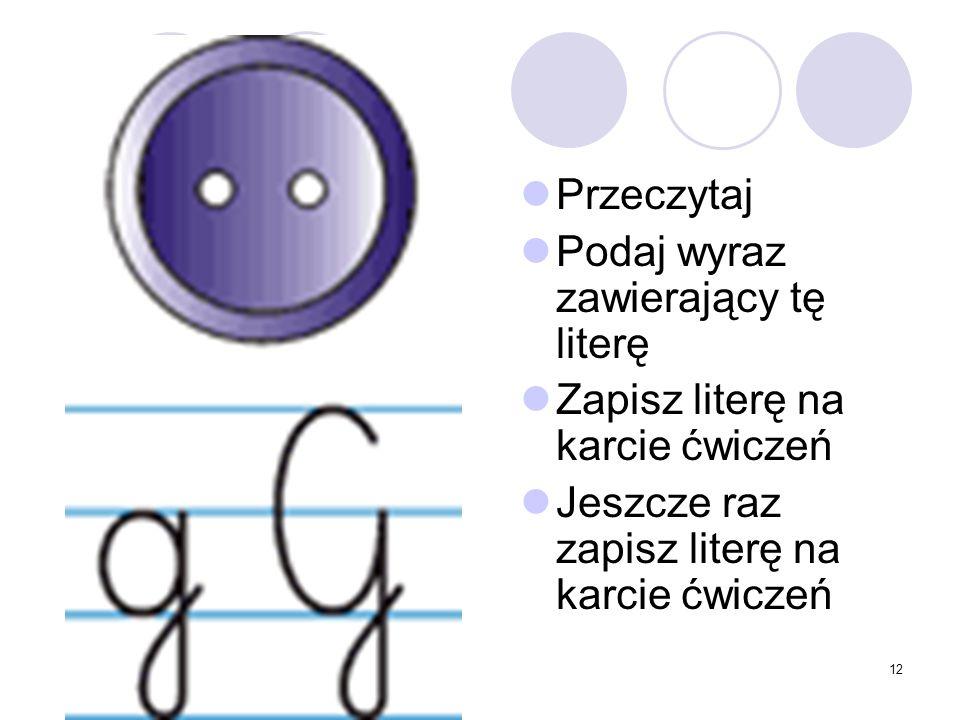 12 Przeczytaj Podaj wyraz zawierający tę literę Zapisz literę na karcie ćwiczeń Jeszcze raz zapisz literę na karcie ćwiczeń