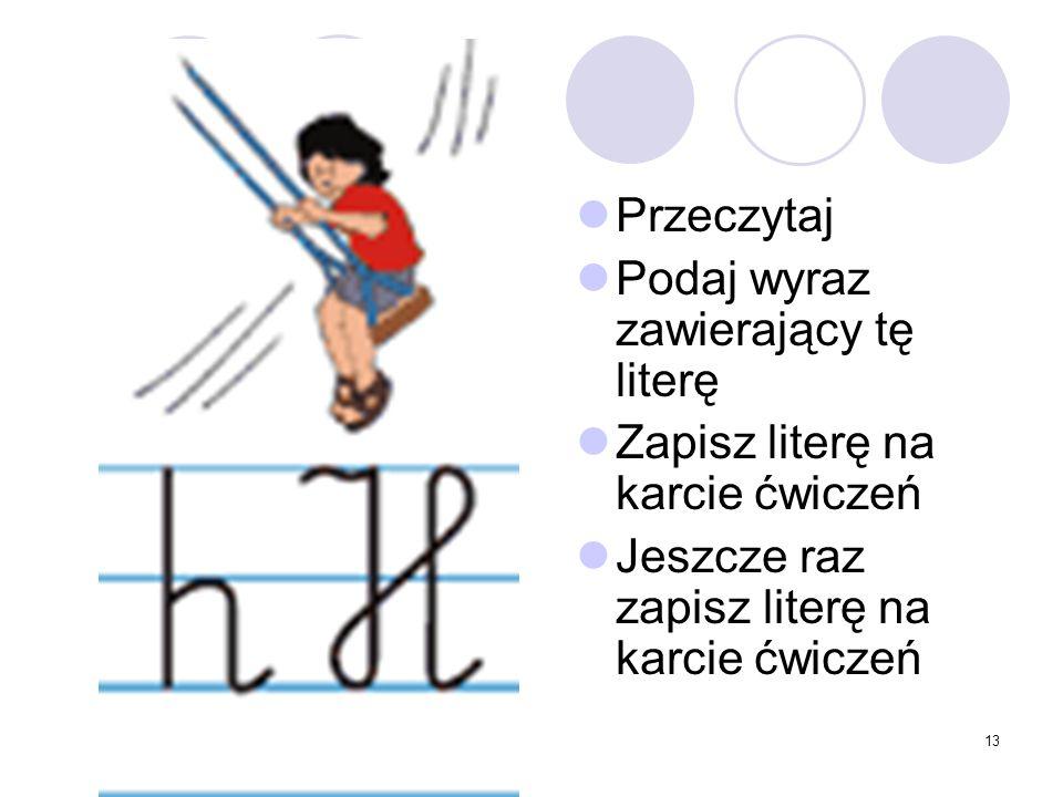 13 Przeczytaj Podaj wyraz zawierający tę literę Zapisz literę na karcie ćwiczeń Jeszcze raz zapisz literę na karcie ćwiczeń