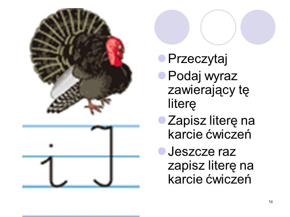 14 Przeczytaj Podaj wyraz zawierający tę literę Zapisz literę na karcie ćwiczeń Jeszcze raz zapisz literę na karcie ćwiczeń