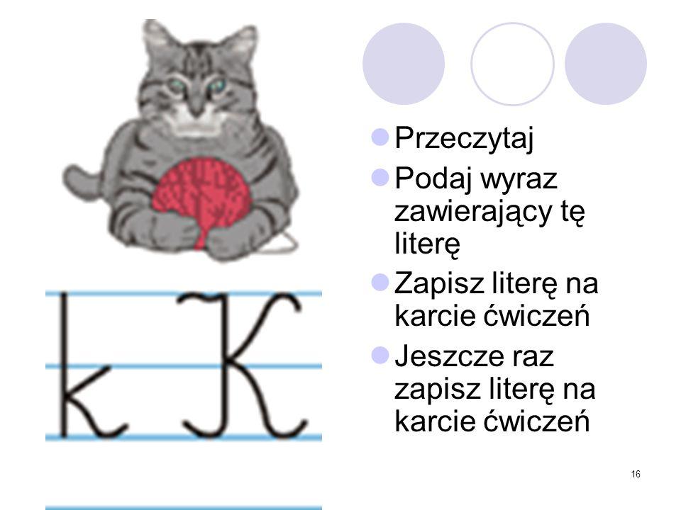 16 Przeczytaj Podaj wyraz zawierający tę literę Zapisz literę na karcie ćwiczeń Jeszcze raz zapisz literę na karcie ćwiczeń