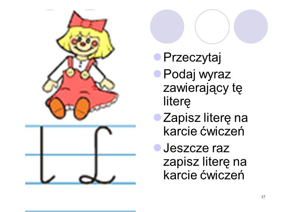 17 Przeczytaj Podaj wyraz zawierający tę literę Zapisz literę na karcie ćwiczeń Jeszcze raz zapisz literę na karcie ćwiczeń