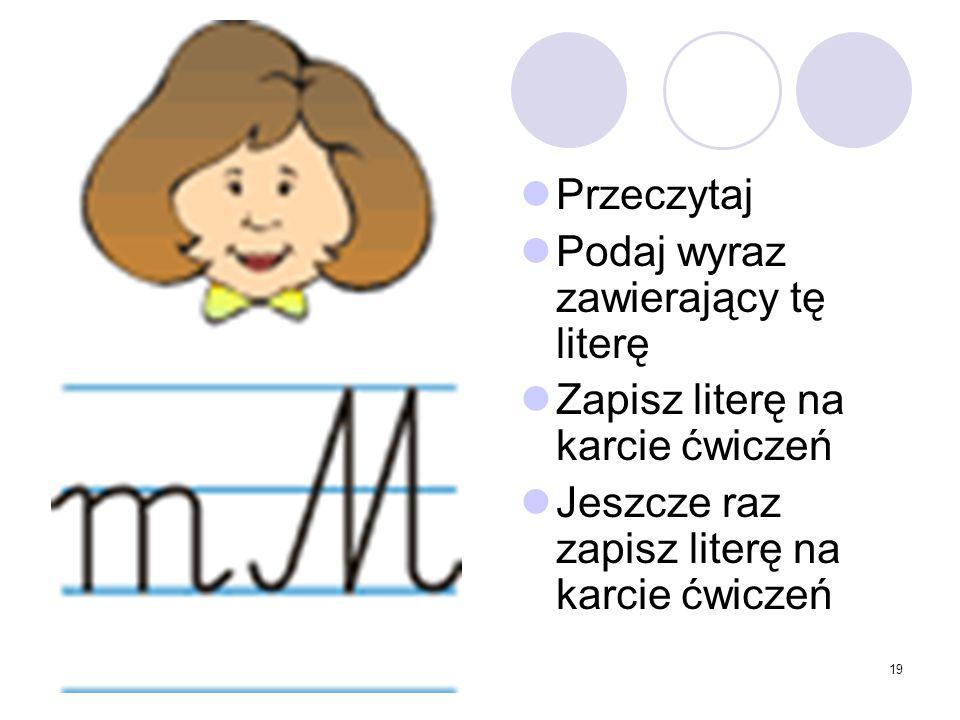 19 Przeczytaj Podaj wyraz zawierający tę literę Zapisz literę na karcie ćwiczeń Jeszcze raz zapisz literę na karcie ćwiczeń