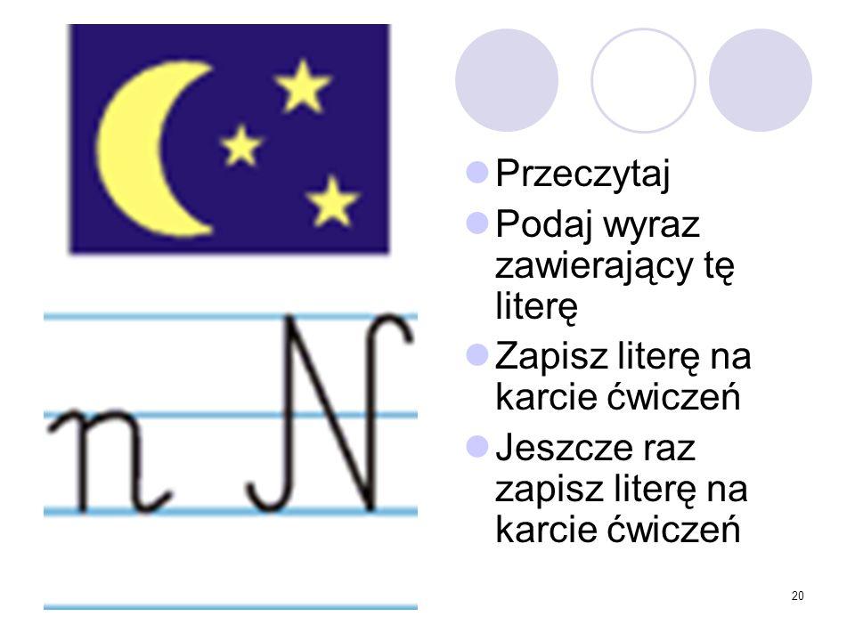 20 Przeczytaj Podaj wyraz zawierający tę literę Zapisz literę na karcie ćwiczeń Jeszcze raz zapisz literę na karcie ćwiczeń