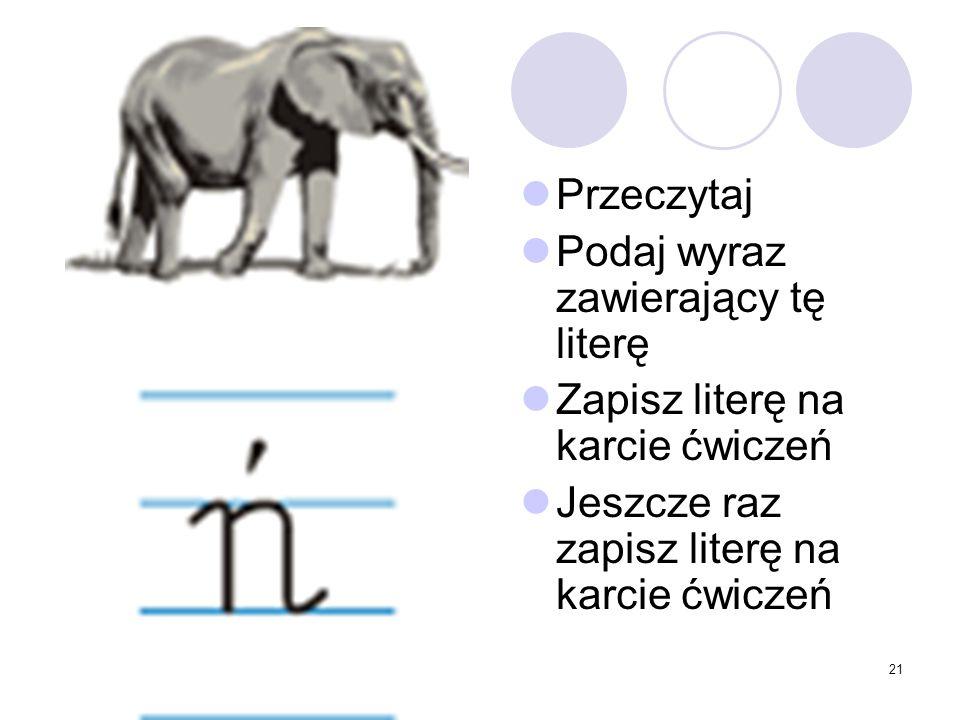 21 Przeczytaj Podaj wyraz zawierający tę literę Zapisz literę na karcie ćwiczeń Jeszcze raz zapisz literę na karcie ćwiczeń