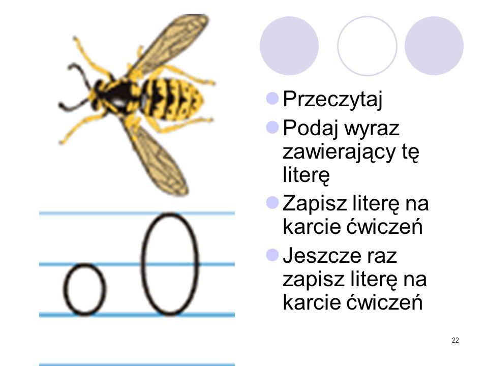22 Przeczytaj Podaj wyraz zawierający tę literę Zapisz literę na karcie ćwiczeń Jeszcze raz zapisz literę na karcie ćwiczeń