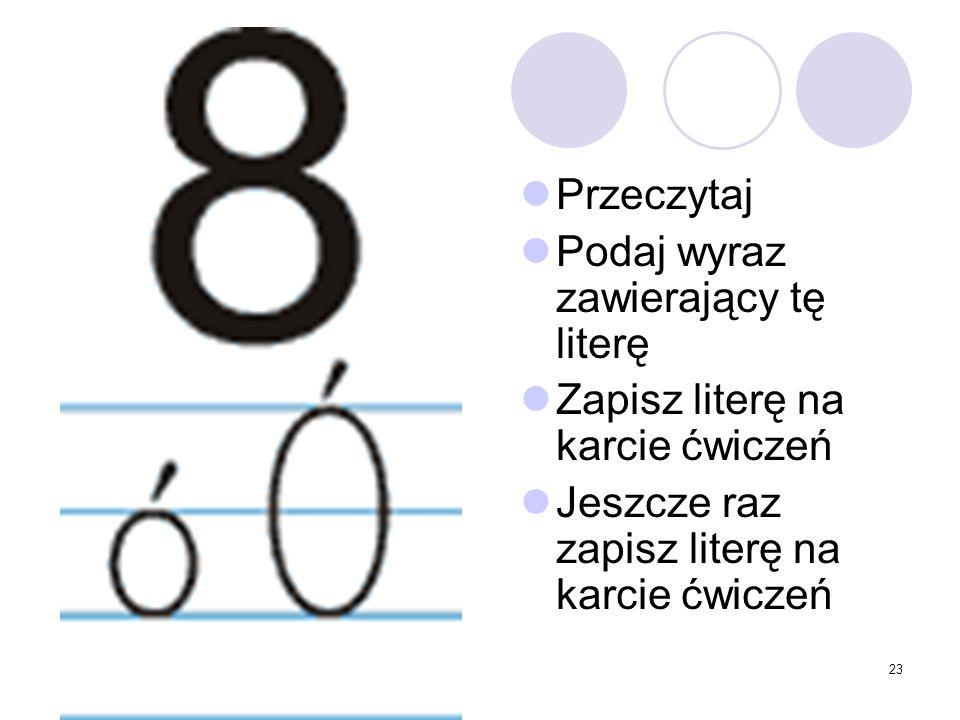 23 Przeczytaj Podaj wyraz zawierający tę literę Zapisz literę na karcie ćwiczeń Jeszcze raz zapisz literę na karcie ćwiczeń