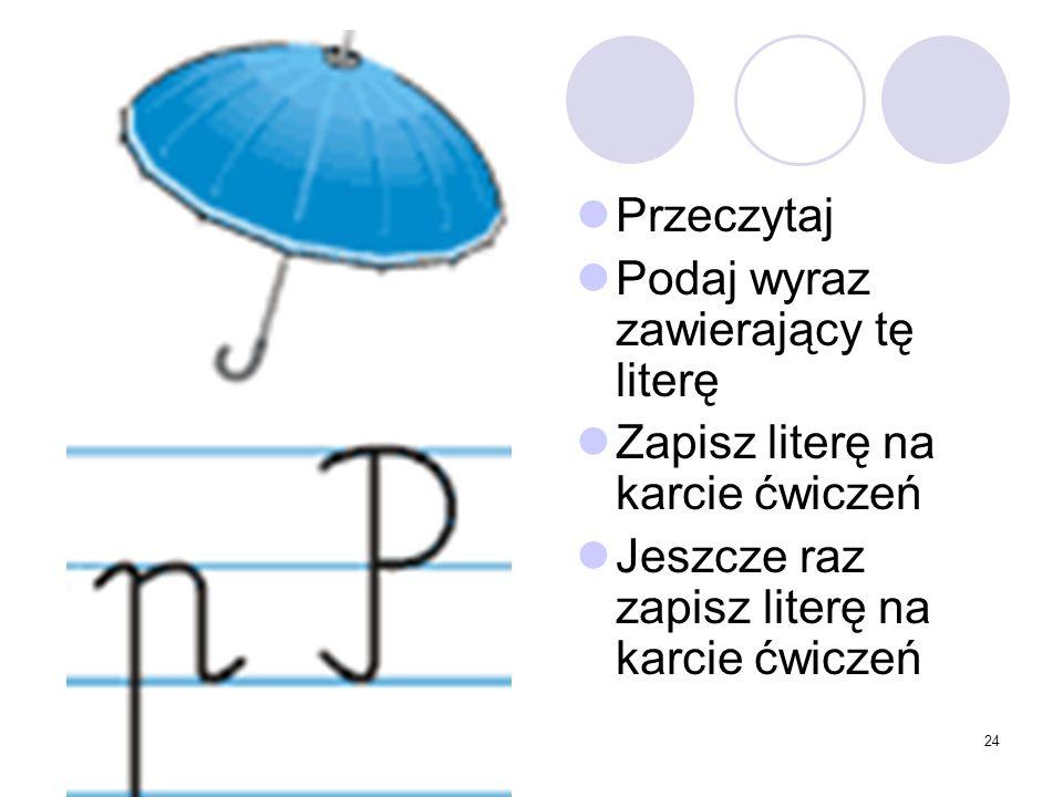 24 Przeczytaj Podaj wyraz zawierający tę literę Zapisz literę na karcie ćwiczeń Jeszcze raz zapisz literę na karcie ćwiczeń