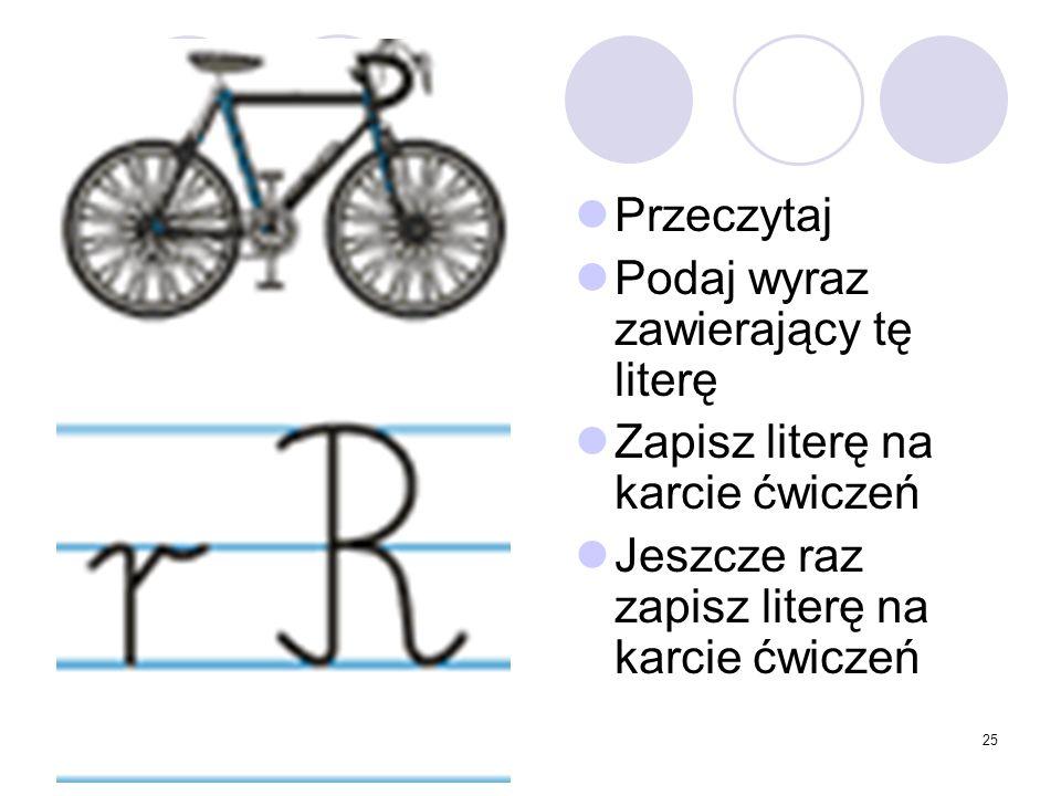 25 Przeczytaj Podaj wyraz zawierający tę literę Zapisz literę na karcie ćwiczeń Jeszcze raz zapisz literę na karcie ćwiczeń