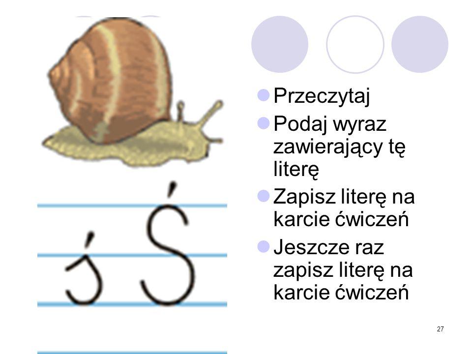 27 Przeczytaj Podaj wyraz zawierający tę literę Zapisz literę na karcie ćwiczeń Jeszcze raz zapisz literę na karcie ćwiczeń