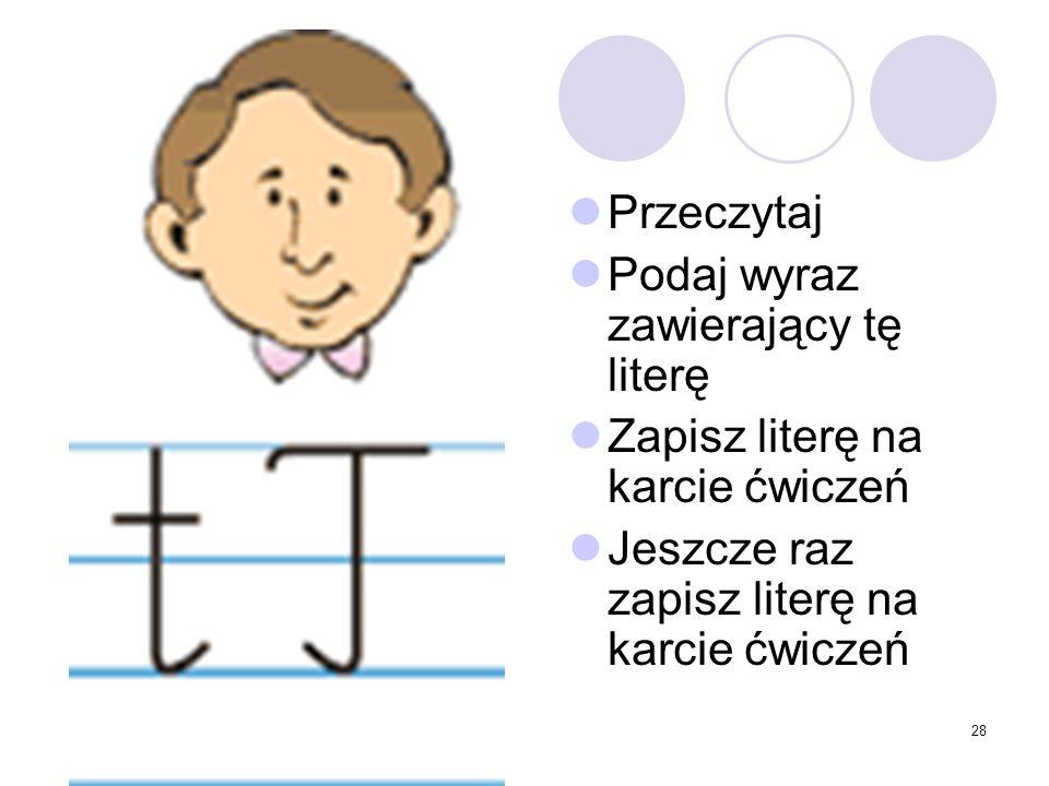 28 Przeczytaj Podaj wyraz zawierający tę literę Zapisz literę na karcie ćwiczeń Jeszcze raz zapisz literę na karcie ćwiczeń