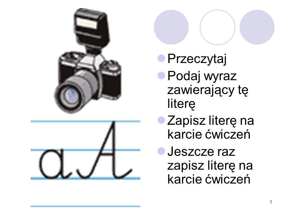 3 Przeczytaj Podaj wyraz zawierający tę literę Zapisz literę na karcie ćwiczeń Jeszcze raz zapisz literę na karcie ćwiczeń