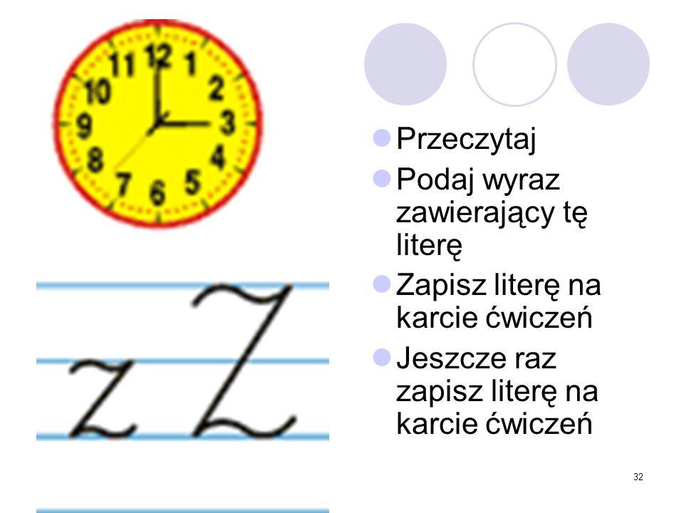 32 Przeczytaj Podaj wyraz zawierający tę literę Zapisz literę na karcie ćwiczeń Jeszcze raz zapisz literę na karcie ćwiczeń