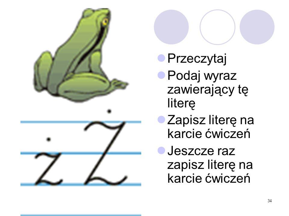 34 Przeczytaj Podaj wyraz zawierający tę literę Zapisz literę na karcie ćwiczeń Jeszcze raz zapisz literę na karcie ćwiczeń