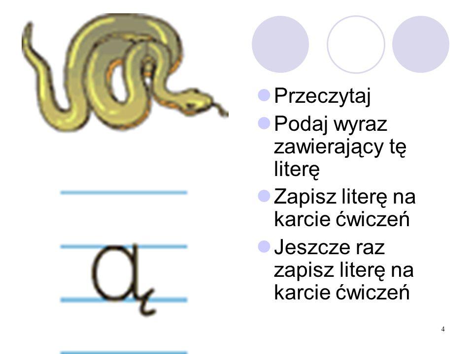 4 Przeczytaj Podaj wyraz zawierający tę literę Zapisz literę na karcie ćwiczeń Jeszcze raz zapisz literę na karcie ćwiczeń