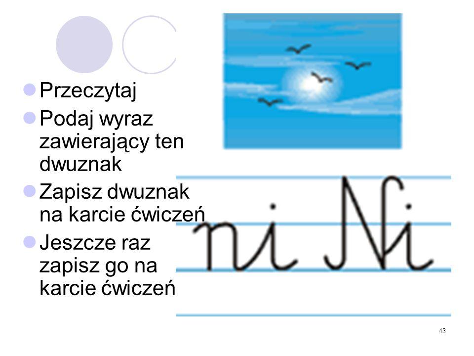 43 Przeczytaj Podaj wyraz zawierający ten dwuznak Zapisz dwuznak na karcie ćwiczeń Jeszcze raz zapisz go na karcie ćwiczeń