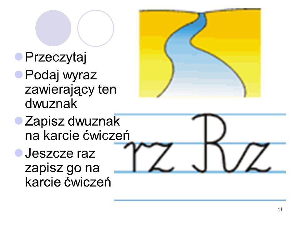 44 Przeczytaj Podaj wyraz zawierający ten dwuznak Zapisz dwuznak na karcie ćwiczeń Jeszcze raz zapisz go na karcie ćwiczeń