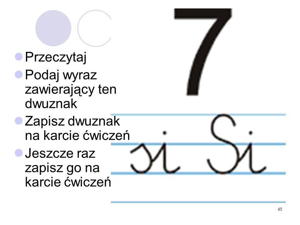 45 Przeczytaj Podaj wyraz zawierający ten dwuznak Zapisz dwuznak na karcie ćwiczeń Jeszcze raz zapisz go na karcie ćwiczeń