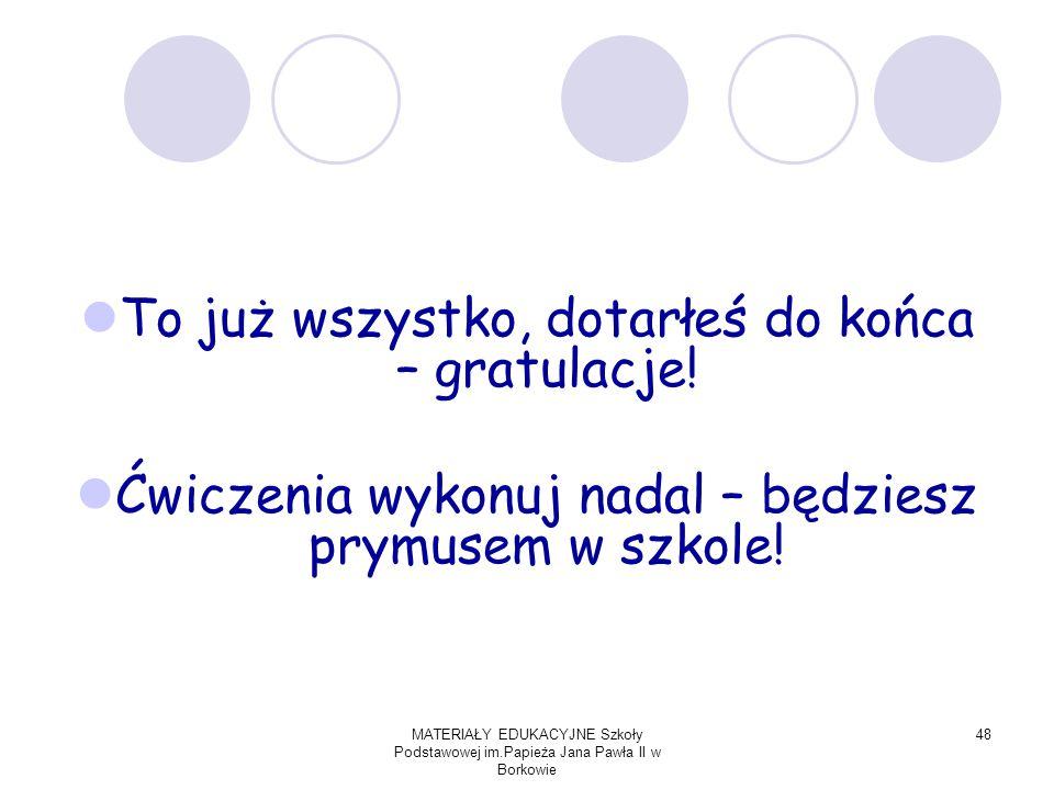 MATERIAŁY EDUKACYJNE Szkoły Podstawowej im.Papieża Jana Pawła II w Borkowie 48 To już wszystko, dotarłeś do końca – gratulacje.