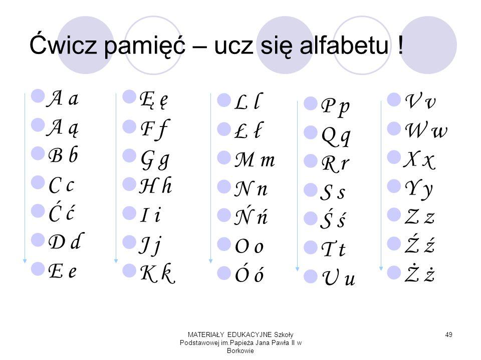 MATERIAŁY EDUKACYJNE Szkoły Podstawowej im.Papieża Jana Pawła II w Borkowie 49 Ćwicz pamięć – ucz się alfabetu .