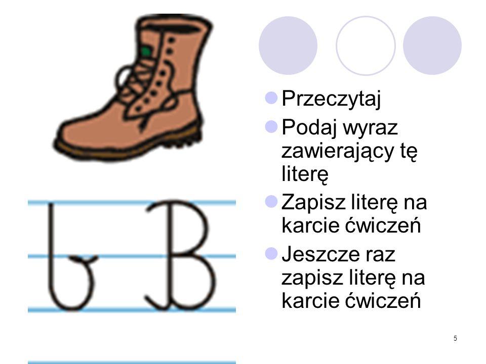 5 Przeczytaj Podaj wyraz zawierający tę literę Zapisz literę na karcie ćwiczeń Jeszcze raz zapisz literę na karcie ćwiczeń